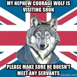 Sir Courage Wolf Esquire - my nephew courage wolf is visiting soon please make sure he doesn't meet any servants