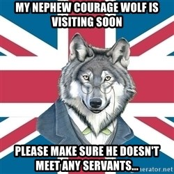 Sir Courage Wolf Esquire - My nephew courage wolf is visiting soon please make sure he doesn't meet any servants...