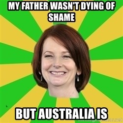 Julia Gillard - my father wasn't dying of shame but australia is
