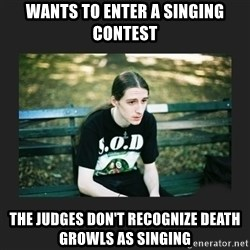 First World Metalhead Problems - Wants to enter a singing contest The judges don't recognize death growls as singing