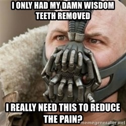Bane - I only had my damn wisdom teeth removed I really NEED THIS TO REDUCE THE PAIN?