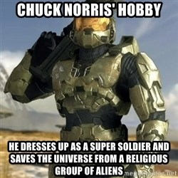 Master Chief - ChucK norris' hobby He dresses up as a super soldier and saves the universe from a religious group of aliens