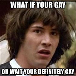 Conspiracy Keanu - What if your gay oh wait your definitely gay
