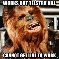 Cranky Chewbacca - Works out telstra bill cannot get line to work
