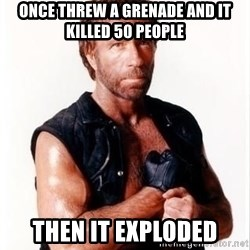 Chuck Norris Meme - ONCE THREW A GRENADE AND IT KILLED 50 PEOPLE THEN IT EXPLODED