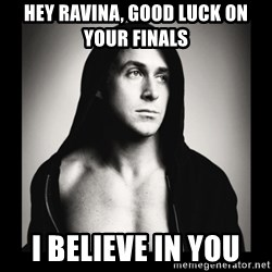 ManarchistRyanGosling - Hey ravina, good luck on your finals  i believe in you