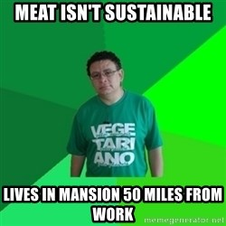 Hypocrite Vegan - meat isn't sustainable lives in mansion 50 miles from work