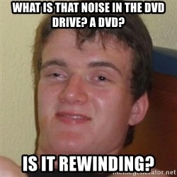 Stoner Guy - What is that noise in the dvd drive? A dvd? Is it rewinding?