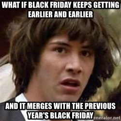 Conspiracy Keanu - what if black friday keeps getting earlier and earlier and it merges with the previous year's black friday