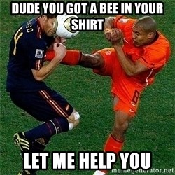 Netherlands - Dude you got a bee in your shirt let me help you