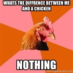 Anti Joke Chicken - Whats the diffrence between me and a chicken nothing