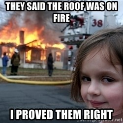 Disaster Girl - They said the roof was on fire  i proved them right