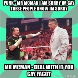 CM Punk Apologize! - PUNK - MR MCMAN I AM SORRY IM GAY THESE PEOPLE KNOW IM SORRY MR MCMAN - DEAL WITH IT YOU GAY FAGOT