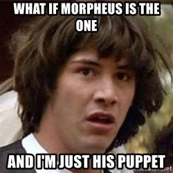 Conspiracy Keanu - What if morpheus is the one and i'm just his puppet