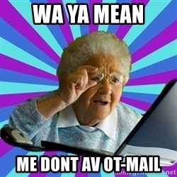 old lady - wa ya mean  me dont av ot-mail