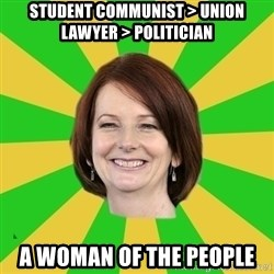 Julia Gillard - student communist > union lawyer > politician a woman of the people