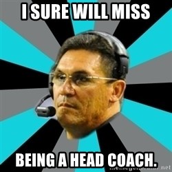 Stoic Ron - I SURE WILL MISS BEING A HEAD COACH.