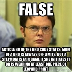 Dwight Meme - FALSE Article 89 of the bro code states: Mom of a Bro is always off limits, but a Stepmom is fair game if she initiates it or is wearing at least one piece of leopard print.