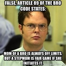 Dwight Meme - False, article 89 of the bro code states: Mom of a Bro is always off limits, but a Stepmom is fair game if she initiates it.