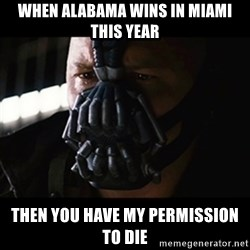 The Dark Knight Rises - When Alabama wins in Miami this year Then you have my permission to die