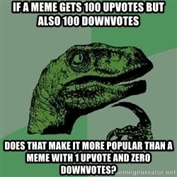 Philosoraptor - if a meme gets 100 upvotes but also 100 downvotes does that make it more popular than a meme with 1 upvote and zero downvotes?