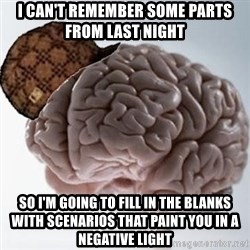 Scumbag Brain - i can't remember some parts from last night so i'm going to fill in the blanks with scenarios that paint you in a negative light