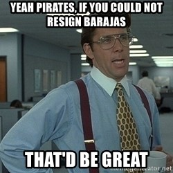 Office Space That Would Be Great - yeah pirates, if you could not resign barajas that'd be great