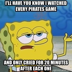 I'll have you know Spongebob - i'll have you know i watched every pirates game and only cried for 20 minutes after each one