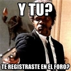 English motherfucker, do you speak it? - y tu? te registraste en el foro?