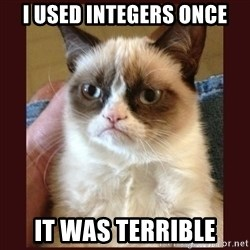 Tard the Grumpy Cat - i used integers once it was terrible