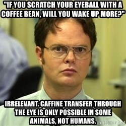 """Dwight Meme - """"if you scratch your eyeball with a coffee bean, will you wake up more?"""" Irrelevant. caffine transfer through the eye is only possible in some animals, not humans."""
