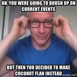 Anderson Cooper Meme - oh, you were going to brush up on current events but then you decided to make coconut Flan instead