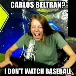 Unfunny/Uninformed Podcast Girl - carlos beltran? i don't watch baseball