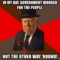 Pissed Off Old Guy - IN MY DAY, GOVERNMENT WORKED FOR THE PEOPLE. NOT THE OTHER WAY 'ROUND!