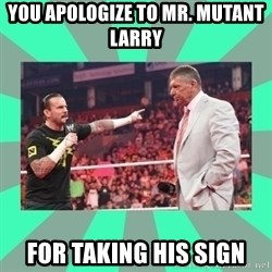 CM Punk Apologize! - yOU APOLOGIZE TO MR. MUTANT LARRY  FOR TAKING HIS SIGN