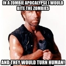 Chuck Norris Meme - In a zombie apocalypse I would bite the zombies and they would turn human!