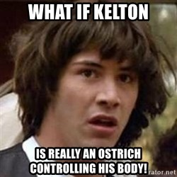 Conspiracy Keanu - what if kelton is really an ostrich controlling his body!