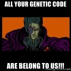 All your base are belong to us - All your genetic code are belong to us!!!