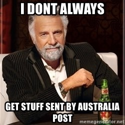 The Most Interesting Man In The World - i dont always get stuff sent by australia post
