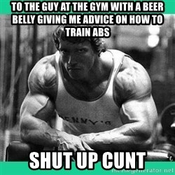 Arnold Crossfit - to the guy at the gym with a beer belly giving me advice on how to train abs shut up cunt