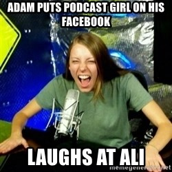 Unfunny/Uninformed Podcast Girl - ADAM PUTS PODCAST GIRL ON HIS FACEBOOK LAUGHS AT ALI