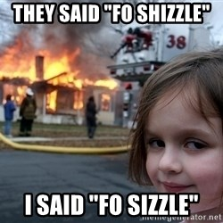 "Disaster Girl - they said ""fo shizzle"" I said ""fo sizzle"""