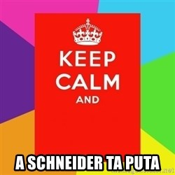 Keep calm and - A SCHNEIDER TA PUTA