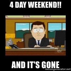 poof it's gone guy - 4 day weekend!! and it's gone