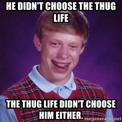 Bad Luck Brian - He didn't choose the thug life the thug life didn't choose him either.