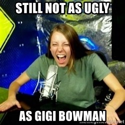 Unfunny/Uninformed Podcast Girl - still not as ugly as gigi bowman
