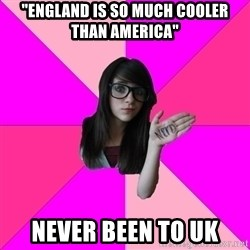 "Idiot Nerdgirl - ""England is so much cooler than America"" Never been to uk"