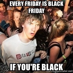 Sudden Realization Ralph - Every friday is black friday if you're black