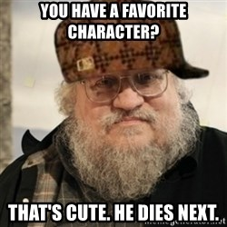 Scumbag George R. R. Martin - You have a favorite character? That's cute. He dies next.