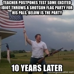 american flag shotgun guy - Teacher postpones test some excited idiot throws a shotgun flag party for his pals, below is the party 10 years later